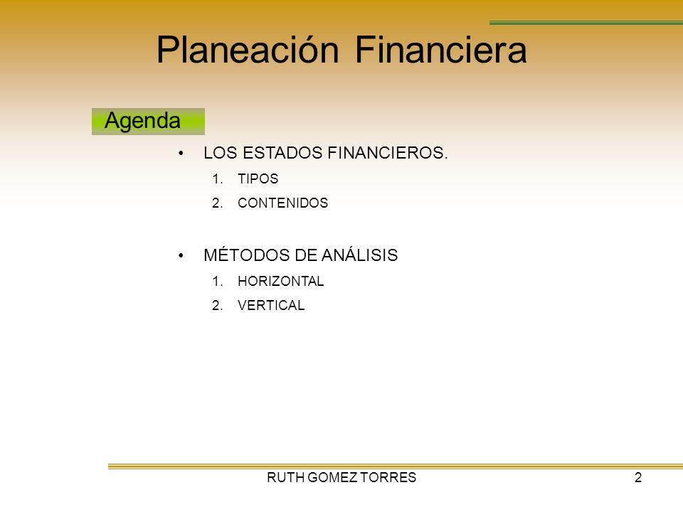 RUTH GOMEZ TORRES2 Planeación Financiera Agenda LOS ESTADOS FINANCIEROS. 1.TIPOS 2.CONTENIDOS MÉTODOS DE ANÁLISIS 1.HORIZONTAL 2.VERTICAL