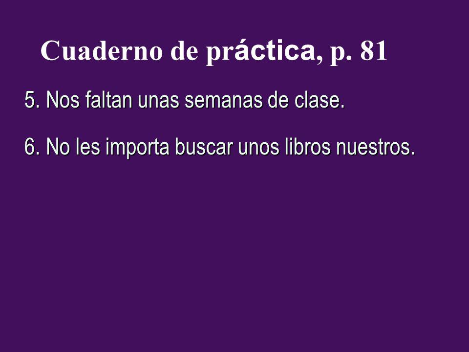 Cuaderno de pr áctica, p. 81 5. Nos faltan unas semanas de clase. 6. No les importa buscar unos libros nuestros.