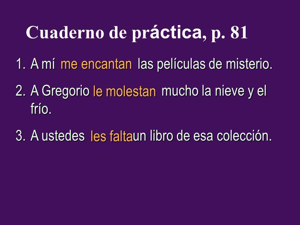 Cuaderno de pr áctica, p. 81 1.A mí las películas de misterio. 2.A Gregorio mucho la nieve y el frío. 3.A ustedes un libro de esa colección. me encant