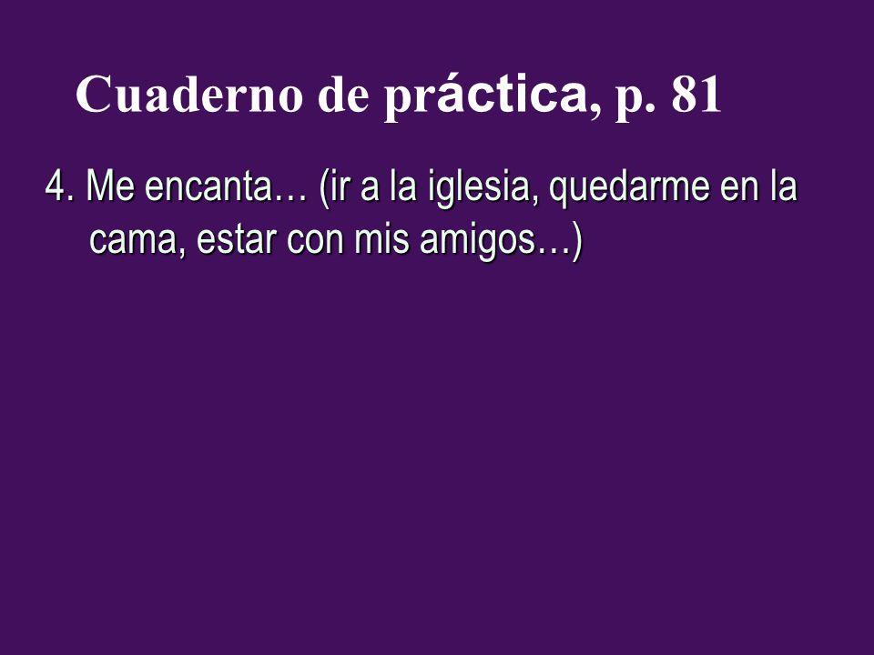 Cuaderno de pr áctica, p. 81 4. Me encanta… (ir a la iglesia, quedarme en la cama, estar con mis amigos…)
