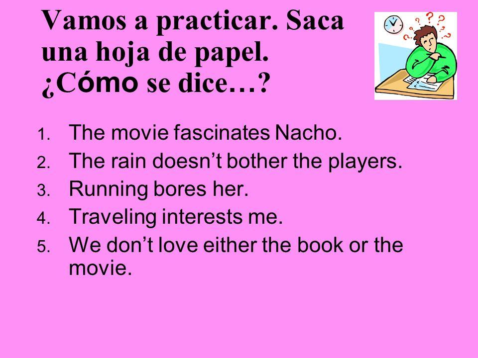 Vamos a practicar. Saca una hoja de papel. ¿C ómo se dice … ? 1. The movie fascinates Nacho. 2. The rain doesnt bother the players. 3. Running bores h