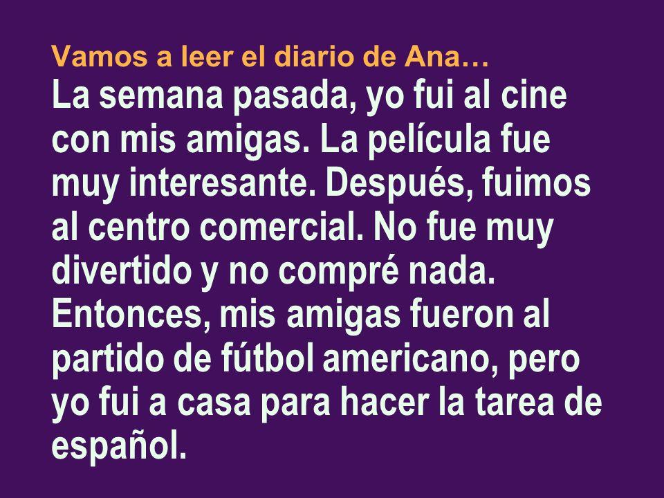 Vamos a leer el diario de Ana… La semana pasada, yo fui al cine con mis amigas. La película fue muy interesante. Después, fuimos al centro comercial.