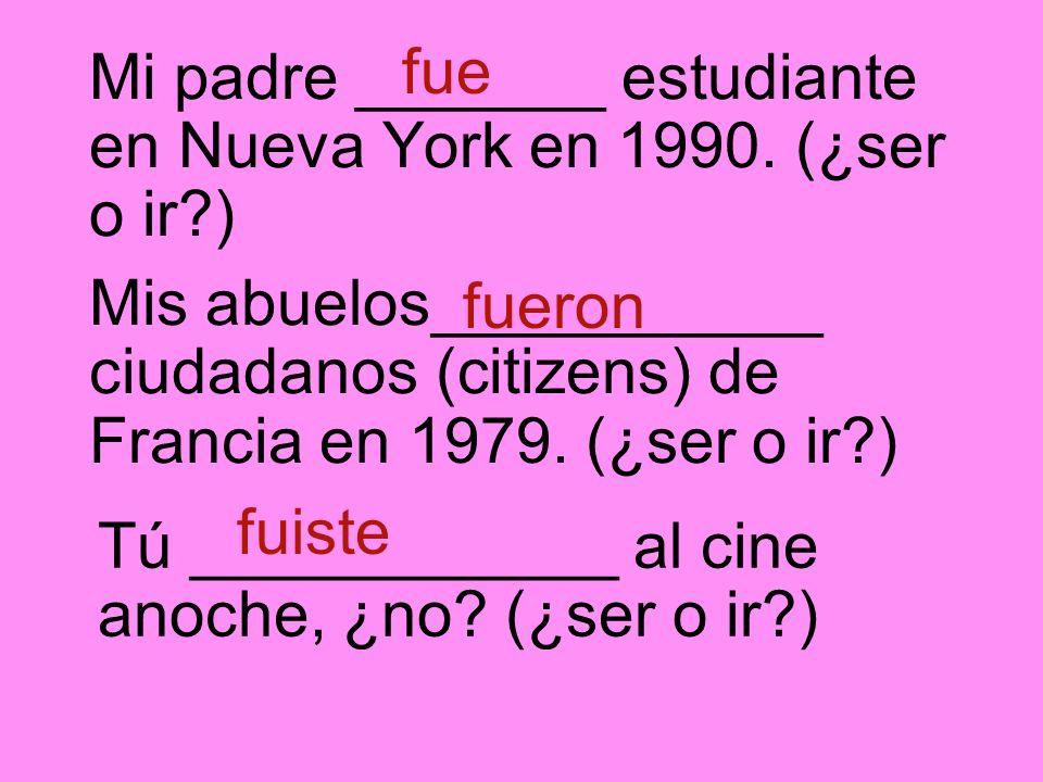 Mi padre _______ estudiante en Nueva York en 1990. (¿ser o ir?) fue Mis abuelos___________ ciudadanos (citizens) de Francia en 1979. (¿ser o ir?) fuer