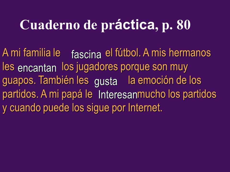 Cuaderno de pr áctica, p. 80 A mi familia le el fútbol. A mis hermanos les los jugadores porque son muy guapos. También les la emoción de los partidos