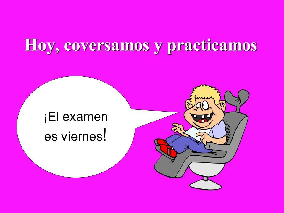 Hoy, coversamos y practicamos ¡El examen es viernes !