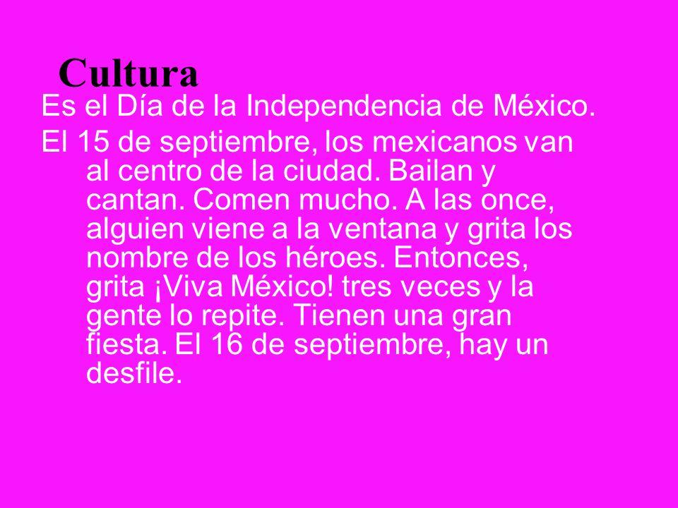 Cultura Es el Día de la Independencia de México. El 15 de septiembre, los mexicanos van al centro de la ciudad. Bailan y cantan. Comen mucho. A las on