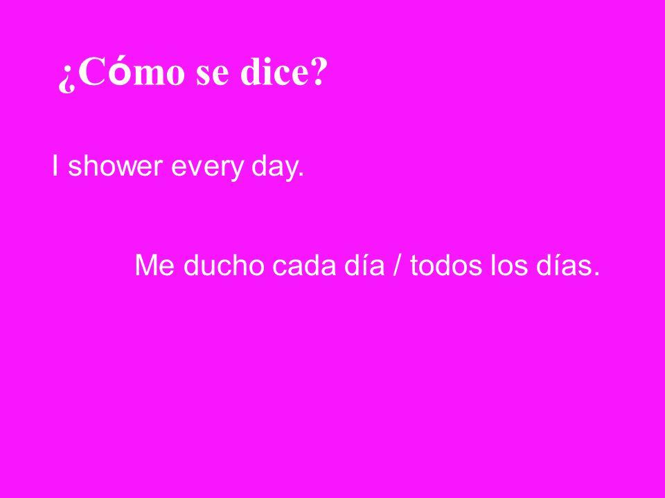 ¿C ó mo se dice? I shower every day. Me ducho cada día / todos los días.