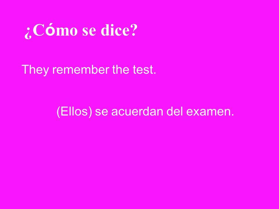 ¿C ó mo se dice? They remember the test. (Ellos) se acuerdan del examen.