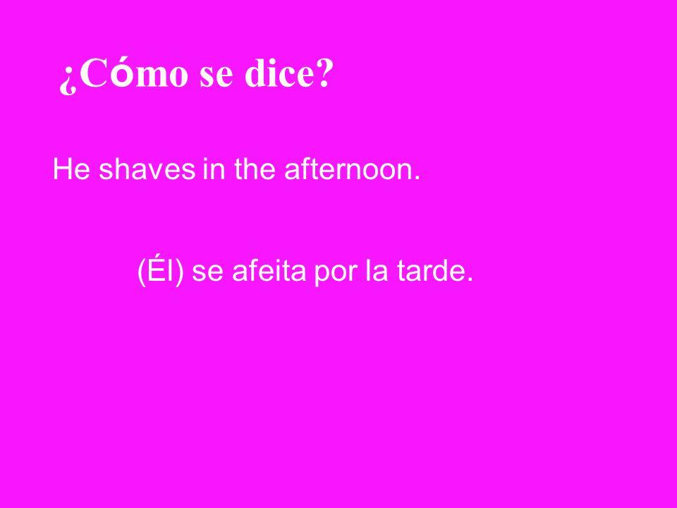 ¿C ó mo se dice? He shaves in the afternoon. (Él) se afeita por la tarde.