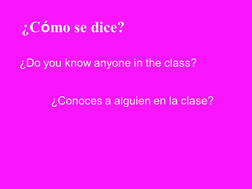 ¿C ó mo se dice? ¿Do you know anyone in the class? ¿Conoces a alguien en la clase?