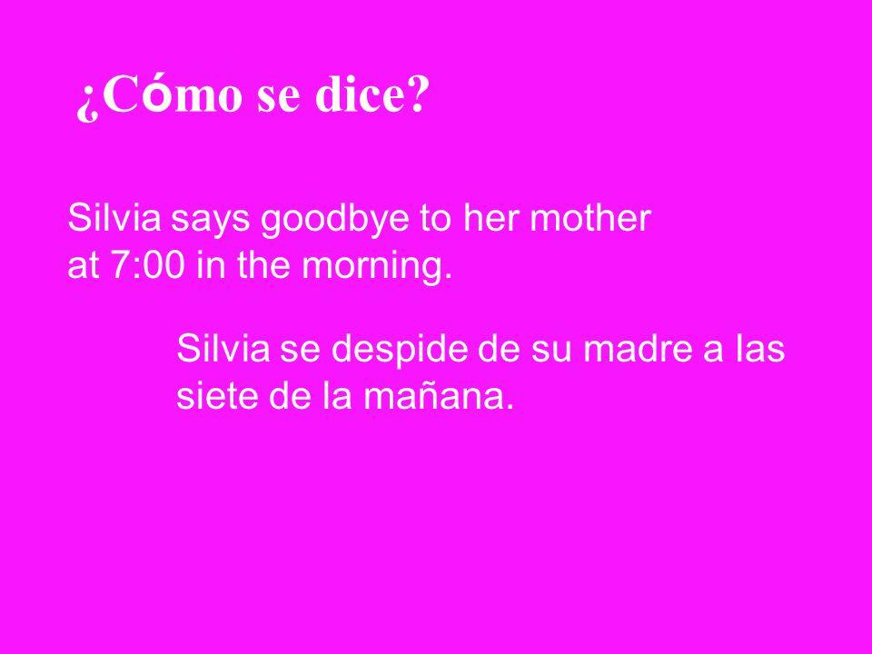 ¿C ó mo se dice? Silvia says goodbye to her mother at 7:00 in the morning. Silvia se despide de su madre a las siete de la mañana.
