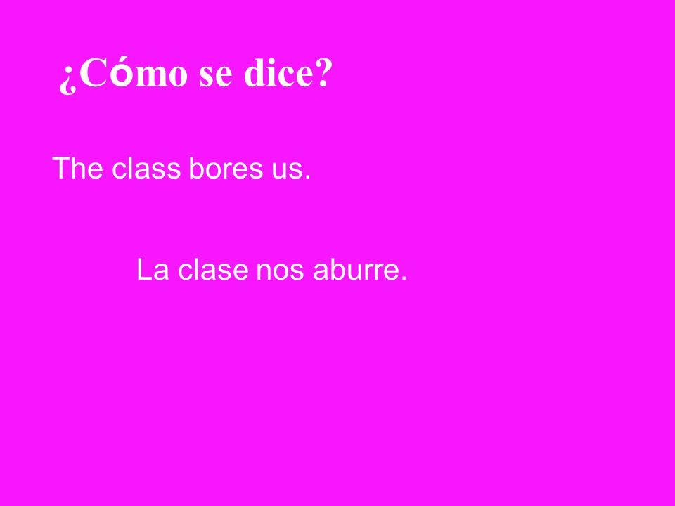¿C ó mo se dice? The class bores us. La clase nos aburre.