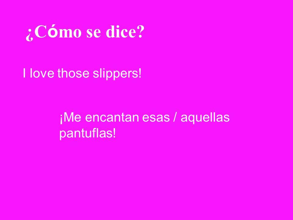 ¿C ó mo se dice? I love those slippers! ¡Me encantan esas / aquellas pantuflas!