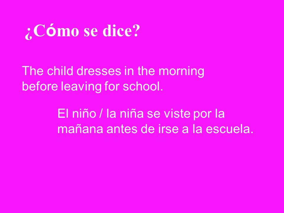 ¿C ó mo se dice? The child dresses in the morning before leaving for school. El niño / la niña se viste por la mañana antes de irse a la escuela.
