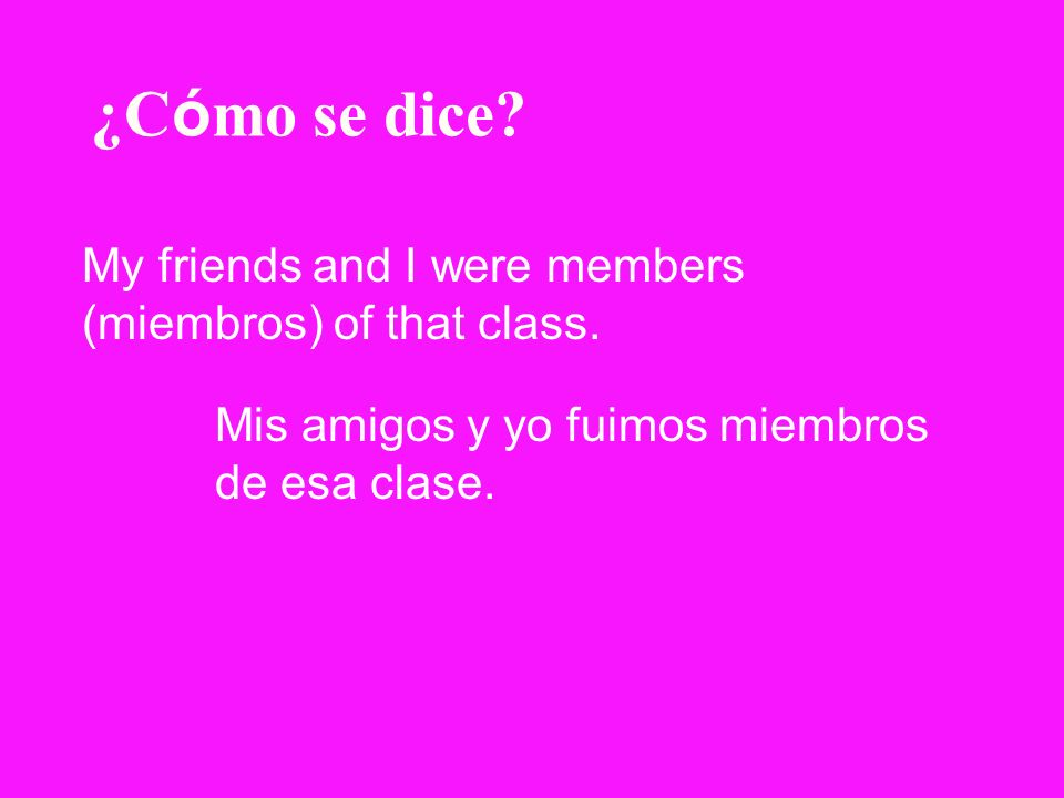 ¿C ó mo se dice? My friends and I were members (miembros) of that class. Mis amigos y yo fuimos miembros de esa clase.