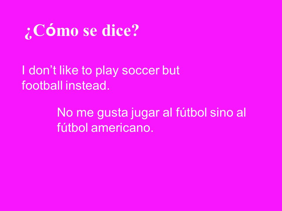 ¿C ó mo se dice? I dont like to play soccer but football instead. No me gusta jugar al fútbol sino al fútbol americano.