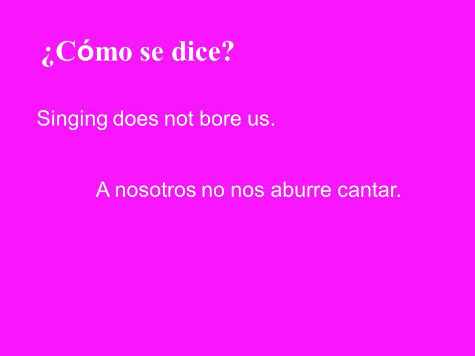 ¿C ó mo se dice? Singing does not bore us. A nosotros no nos aburre cantar.