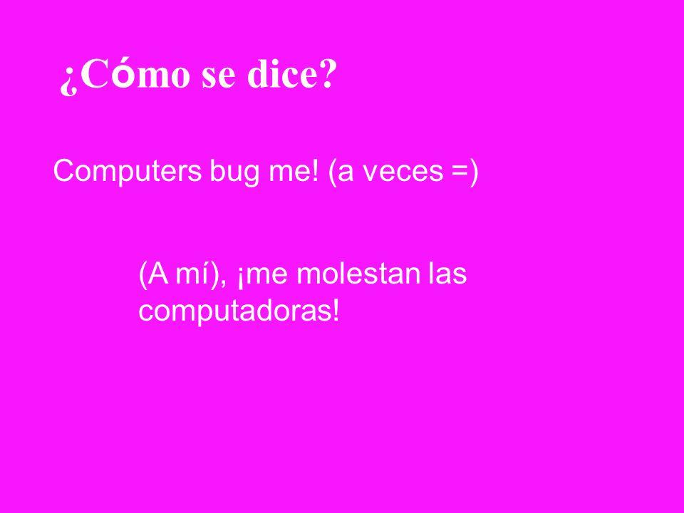 ¿C ó mo se dice? Computers bug me! (a veces =) (A mí), ¡me molestan las computadoras!