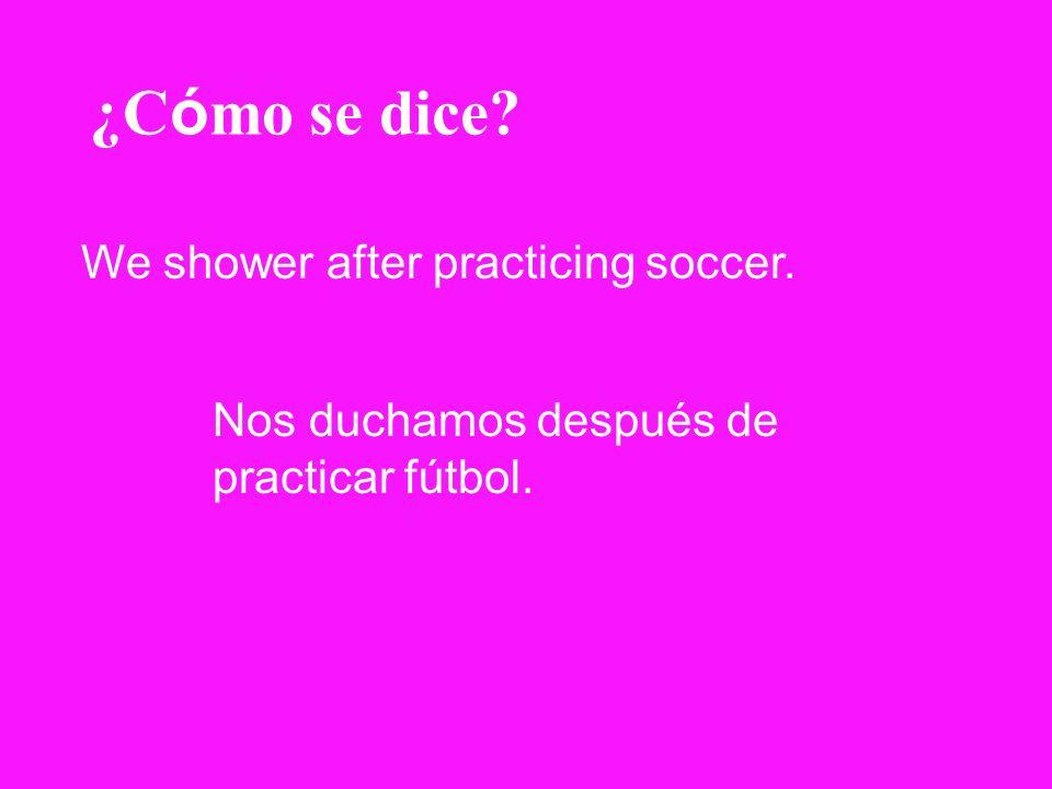 ¿C ó mo se dice? We shower after practicing soccer. Nos duchamos después de practicar fútbol.