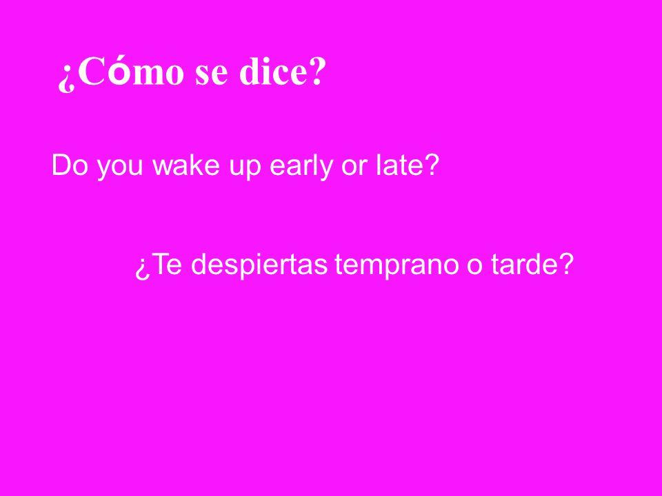 ¿C ó mo se dice? Do you wake up early or late? ¿Te despiertas temprano o tarde?