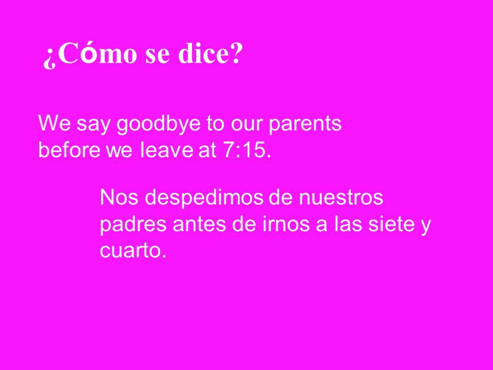 ¿C ó mo se dice? We say goodbye to our parents before we leave at 7:15. Nos despedimos de nuestros padres antes de irnos a las siete y cuarto.