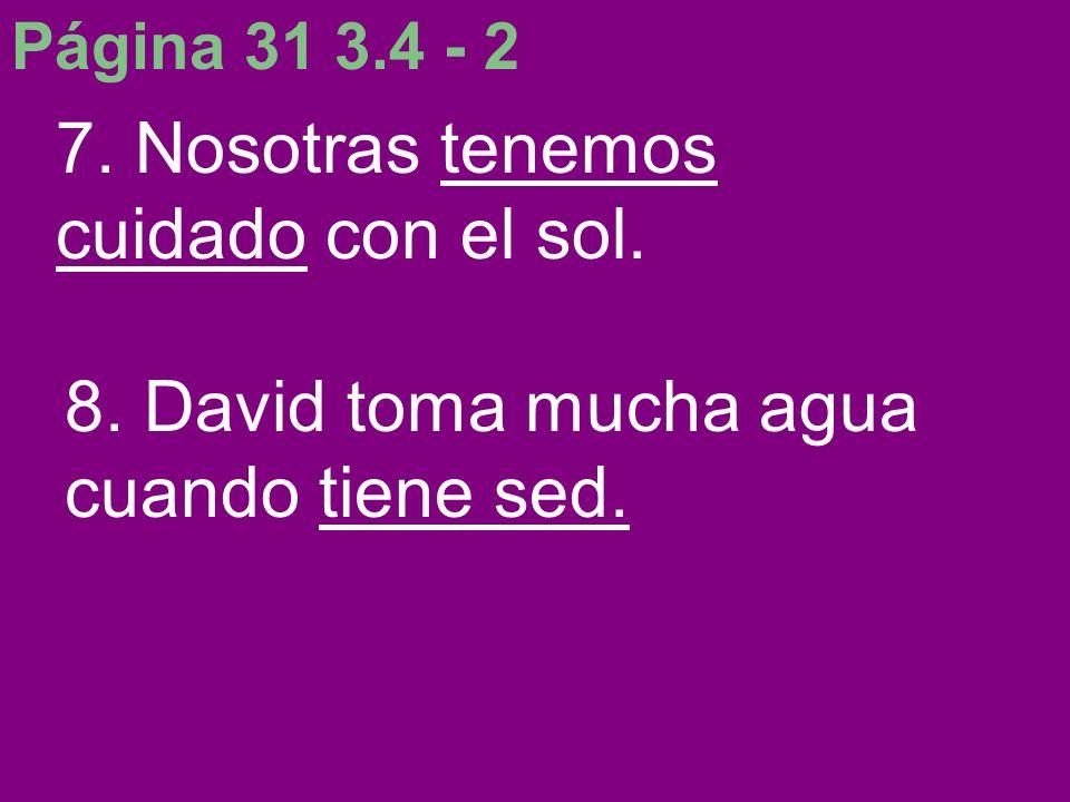 Página 31 3.4 - 2 7. Nosotras tenemos cuidado con el sol. 8. David toma mucha agua cuando tiene sed.