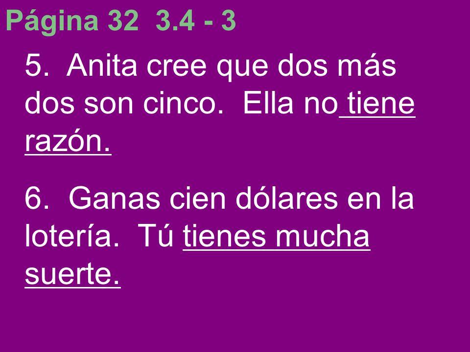 Página 32 3.4 - 3 5. Anita cree que dos más dos son cinco. Ella no tiene razón. 6. Ganas cien dólares en la lotería. Tú tienes mucha suerte.