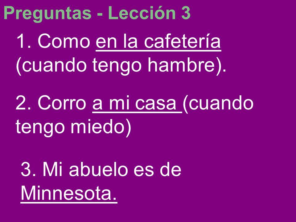 Preguntas - Lección 3 1. Como en la cafetería (cuando tengo hambre). 2. Corro a mi casa (cuando tengo miedo) 3. Mi abuelo es de Minnesota.