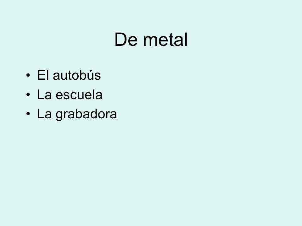 De metal El autobús La escuela La grabadora