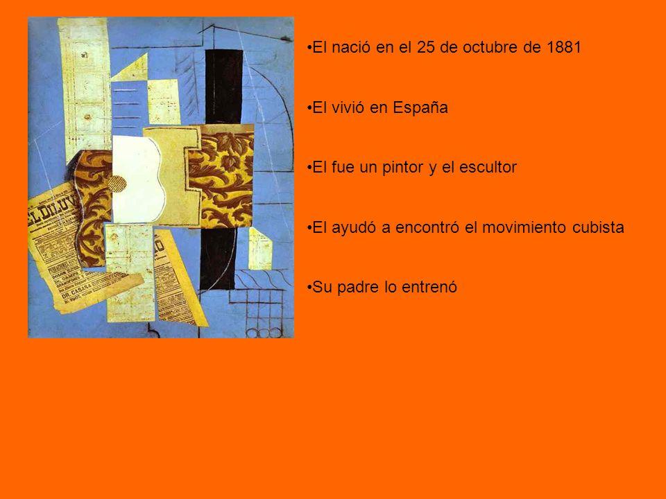 El nació en el 25 de octubre de 1881 El vivió en España El fue un pintor y el escultor El ayudó a encontró el movimiento cubista Su padre lo entrenó