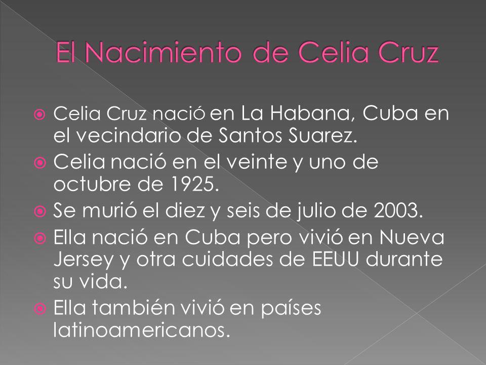 Celia Cruz naci Ó en La Habana, Cuba en el vecindario de Santos Suarez. Celia nació en el veinte y uno de octubre de 1925. Se murió el diez y seis de