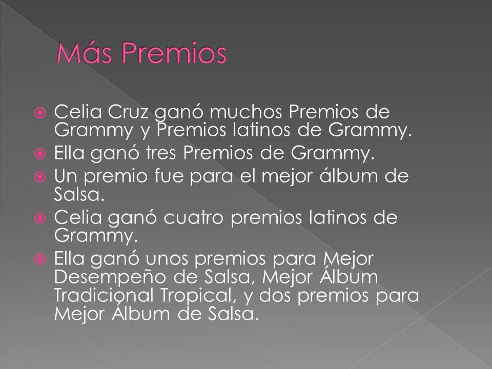 Celia Cruz ganó muchos Premios de Grammy y Premios latinos de Grammy. Ella ganó tres Premios de Grammy. Un premio fue para el mejor álbum de Salsa. Ce