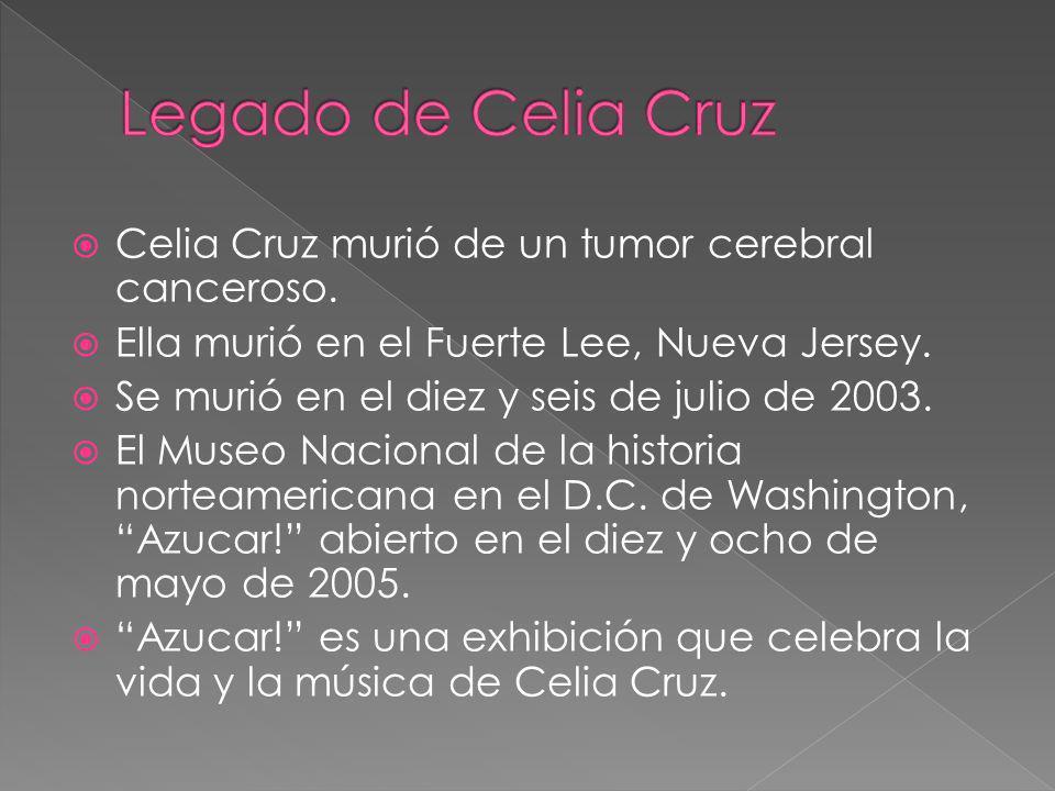 Celia Cruz murió de un tumor cerebral canceroso. Ella murió en el Fuerte Lee, Nueva Jersey. Se murió en el diez y seis de julio de 2003. El Museo Naci
