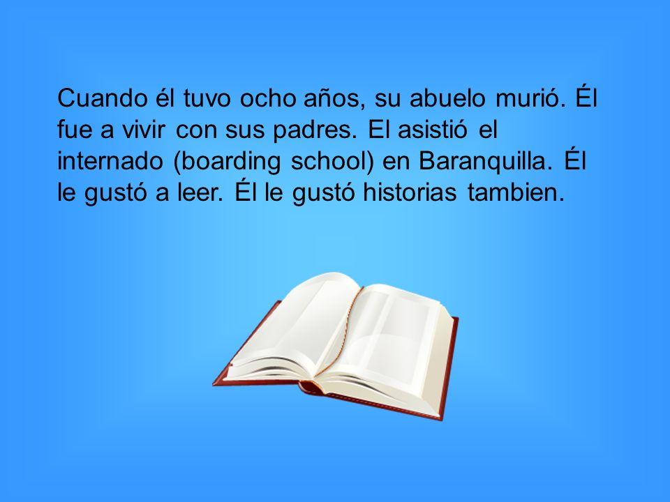 Cuando él tuvo ocho años, su abuelo murió. Él fue a vivir con sus padres. El asistió el internado (boarding school) en Baranquilla. Él le gustó a leer