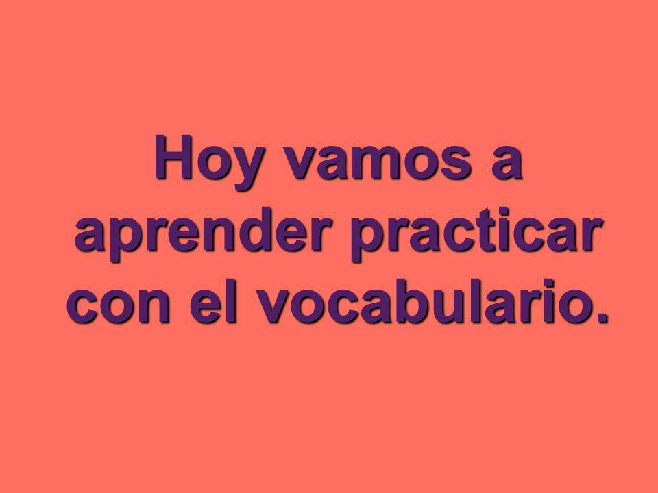 Hoy vamos a aprender practicar con el vocabulario.
