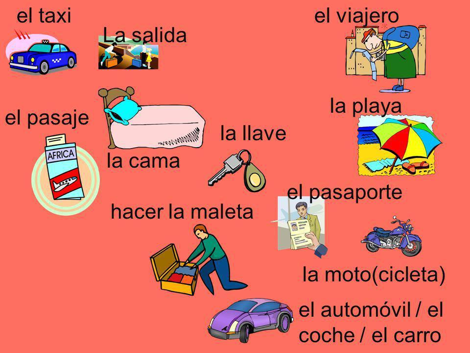 el taxiel viajero la playa la llave la cama el pasaje La salida hacer la maleta el pasaporte la moto(cicleta) el automóvil / el coche / el carro