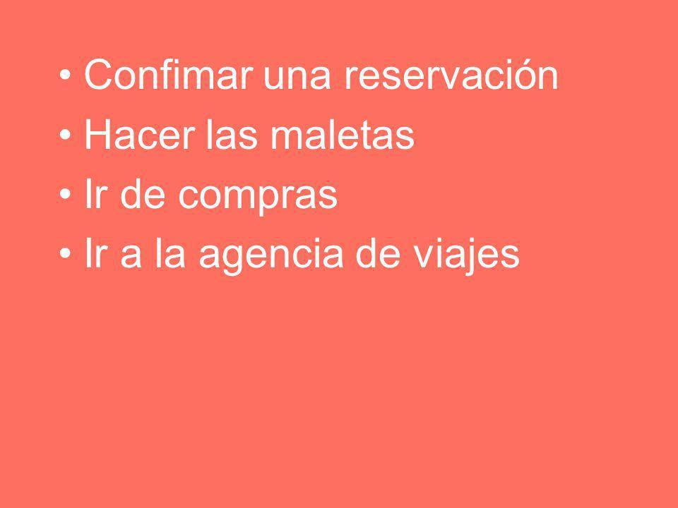 Confimar una reservación Hacer las maletas Ir de compras Ir a la agencia de viajes
