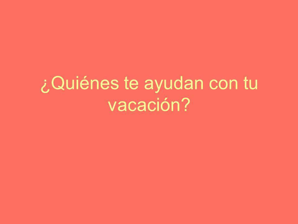 ¿Quiénes te ayudan con tu vacación?