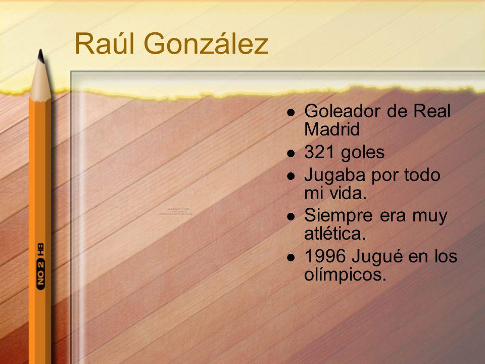 Raúl González Goleador de Real Madrid 321 goles Jugaba por todo mi vida. Siempre era muy atlética. 1996 Jugué en los olímpicos.
