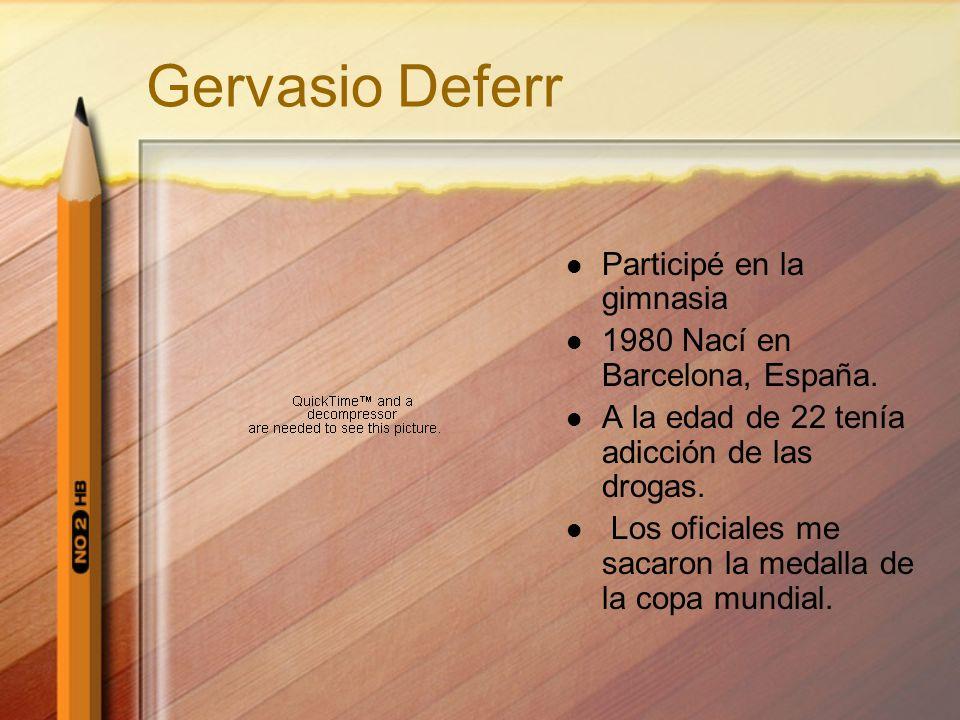 Gervasio Deferr Participé en la gimnasia 1980 Nací en Barcelona, España. A la edad de 22 tenía adicción de las drogas. Los oficiales me sacaron la med