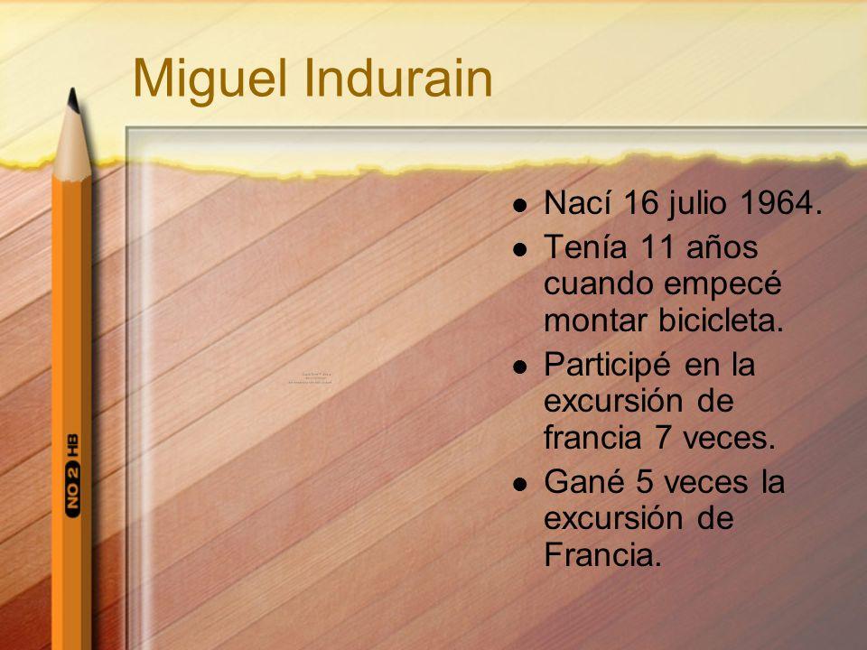 Miguel Indurain Nací 16 julio 1964. Tenía 11 años cuando empecé montar bicicleta. Participé en la excursión de francia 7 veces. Gané 5 veces la excurs