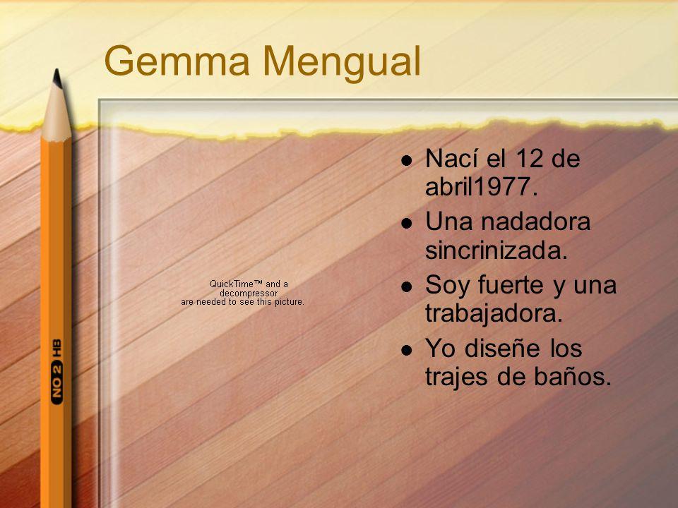 Gemma Mengual Nací el 12 de abril1977. Una nadadora sincrinizada. Soy fuerte y una trabajadora. Yo diseñe los trajes de baños.