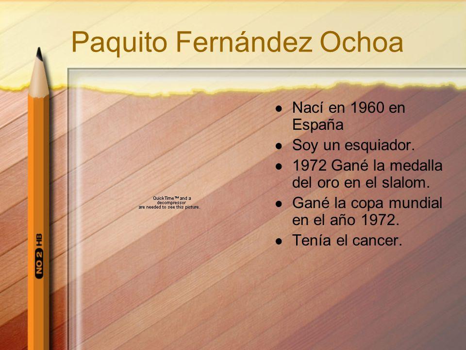 Paquito Fernández Ochoa Nací en 1960 en España Soy un esquiador. 1972 Gané la medalla del oro en el slalom. Gané la copa mundial en el año 1972. Tenía