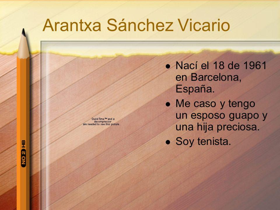 Arantxa Sánchez Vicario Nací el 18 de 1961 en Barcelona, España. Me caso y tengo un esposo guapo y una hija preciosa. Soy tenista.