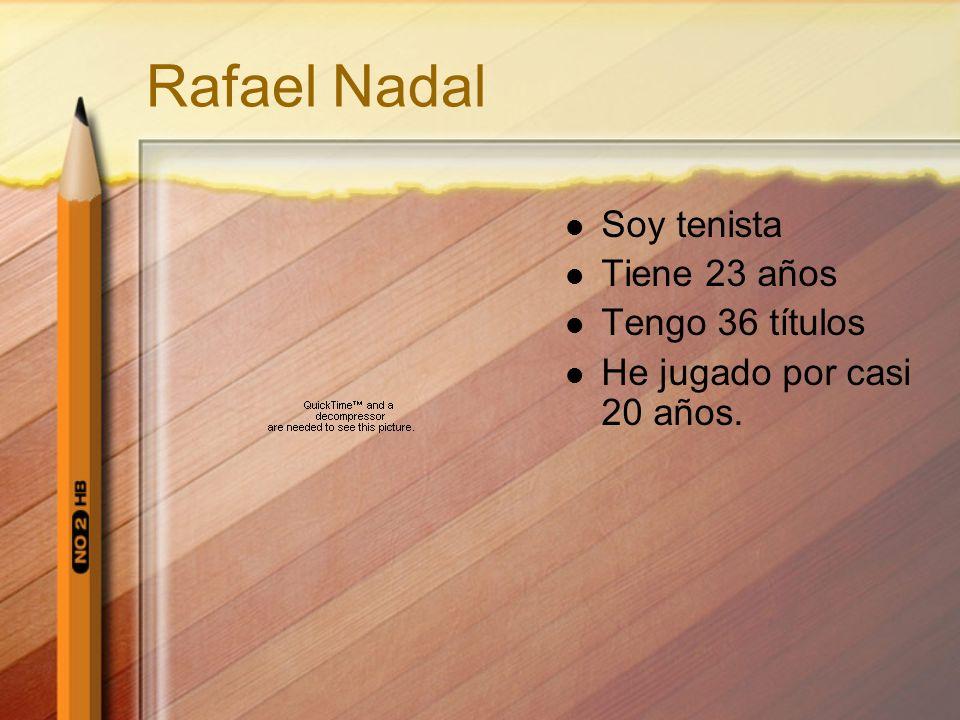 Rafael Nadal Soy tenista Tiene 23 años Tengo 36 títulos He jugado por casi 20 años.