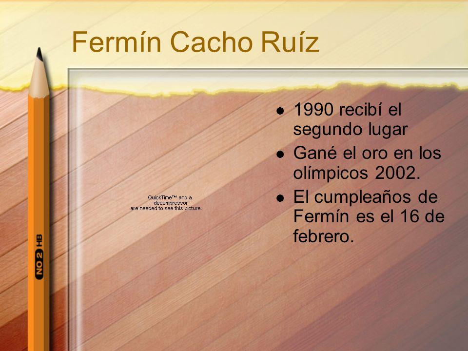 Fermín Cacho Ruíz 1990 recibí el segundo lugar Gané el oro en los olímpicos 2002. El cumpleaños de Fermín es el 16 de febrero.