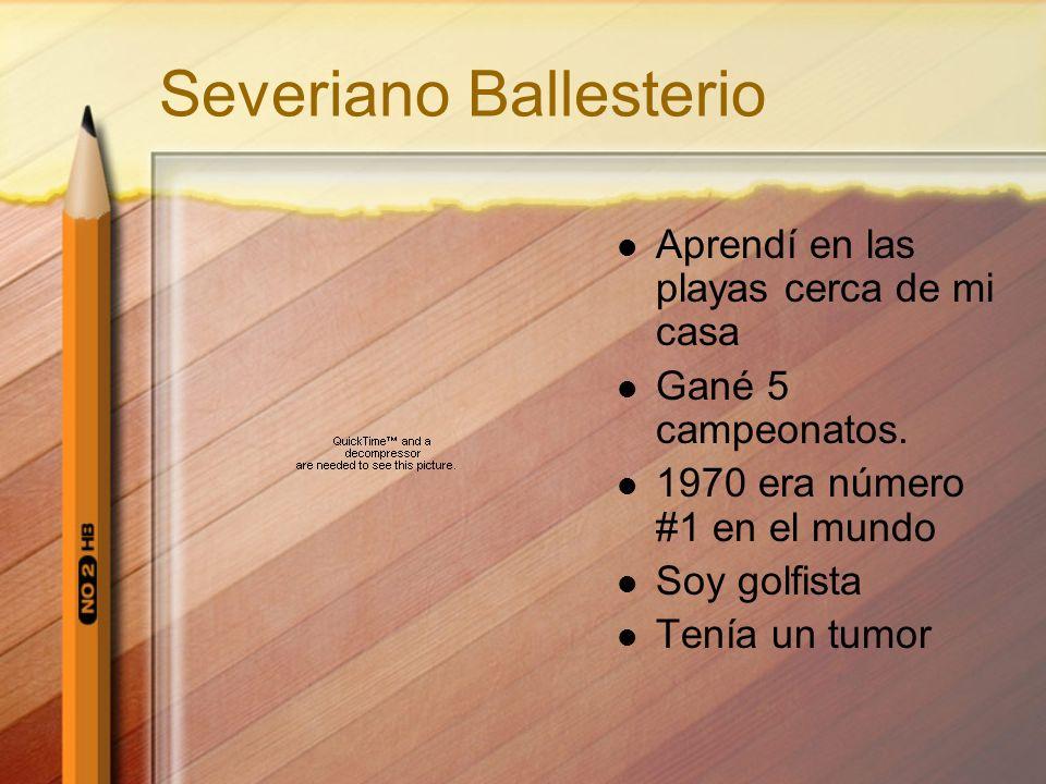 Severiano Ballesterio Aprendí en las playas cerca de mi casa Gané 5 campeonatos. 1970 era número #1 en el mundo Soy golfista Tenía un tumor