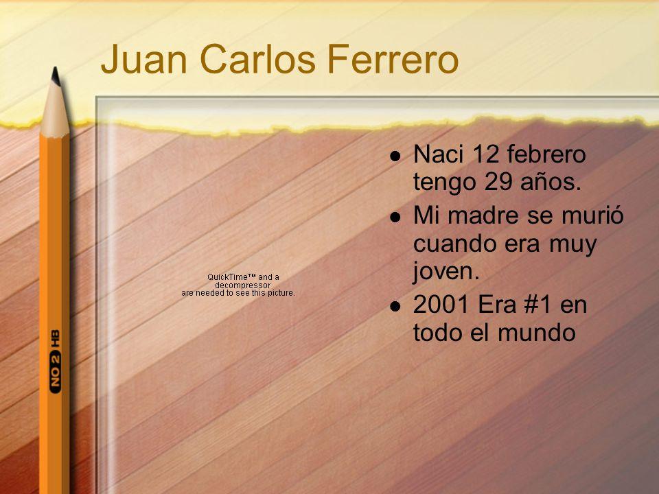 Juan Carlos Ferrero Naci 12 febrero tengo 29 años. Mi madre se murió cuando era muy joven. 2001 Era #1 en todo el mundo