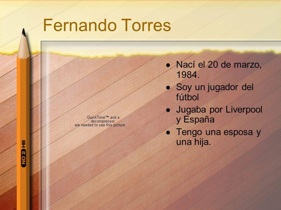 Fernando Torres Nací el 20 de marzo, 1984. Soy un jugador del fútbol Jugaba por Liverpool y España Tengo una esposa y una hija.