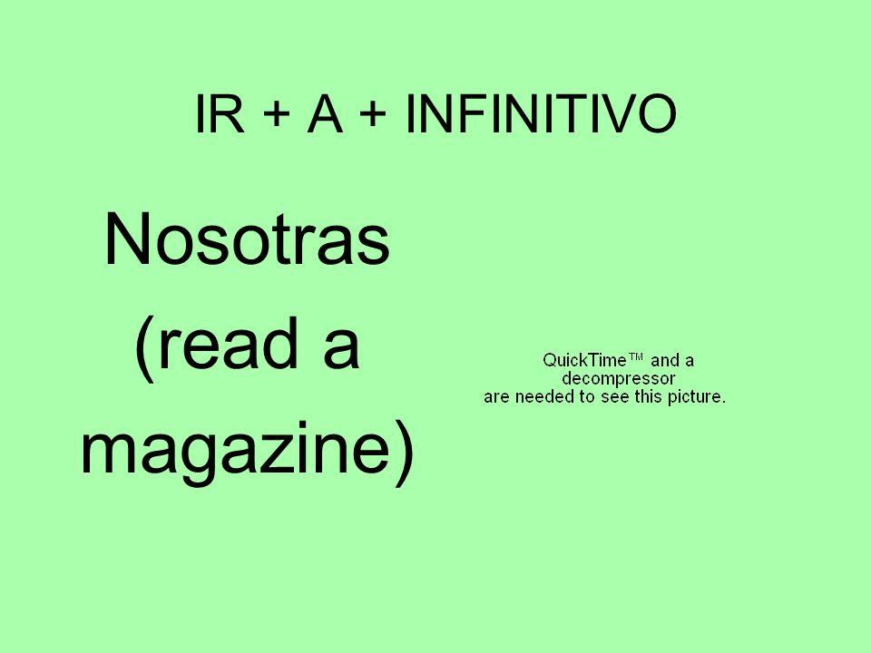 IR + A + INFINITIVO Nosotras (read a magazine)